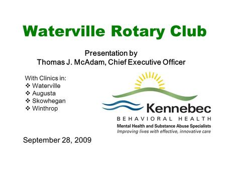 Waterville Rotary Club Presentation by Thomas J. McAdam, Chief Executive Officer With Clinics in:  Waterville  Augusta  Skowhegan  Winthrop September.