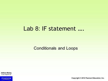 Copyright © 2012 Pearson Education, Inc. Lab 8: IF statement …. Conditionals and Loops.