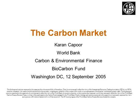 The Carbon Market Karan Capoor World Bank Carbon & Environmental Finance BioCarbon Fund Washington DC, 12 September 2005 The findings and opinions expressed.