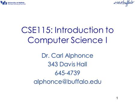 CSE115: Introduction to Computer Science I Dr. Carl Alphonce 343 Davis Hall 645-4739 1.