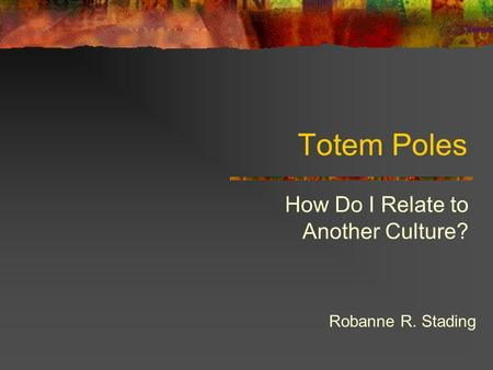 Totem Poles How Do I Relate to Another Culture? Robanne R. Stading.