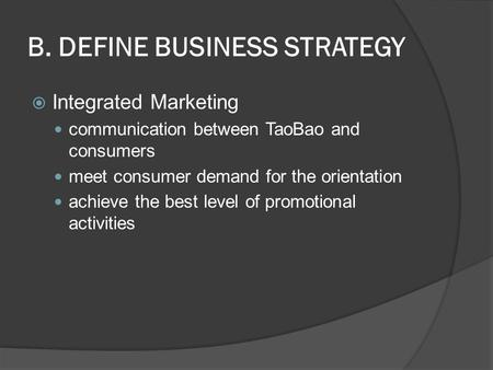B. DEFINE BUSINESS STRATEGY  Integrated Marketing communication between TaoBao and consumers meet consumer demand for the orientation achieve the best.