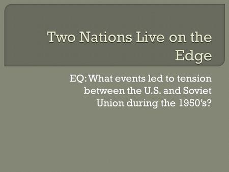 EQ: What events led to tension between the U.S. and Soviet Union during the 1950's?