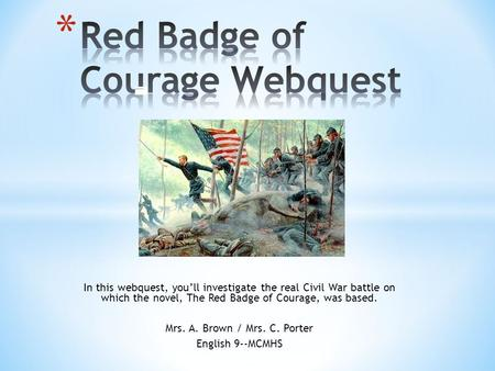In this webquest, you'll investigate the real Civil War battle on which the novel, The Red Badge of Courage, was based. Mrs. A. Brown / Mrs. C. Porter.