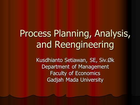 Process Planning, Analysis, and Reengineering Kusdhianto Setiawan, SE, Siv.Øk Department of Management Faculty of Economics Gadjah Mada University.