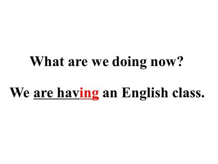 We are having an English class. What are we doing now?