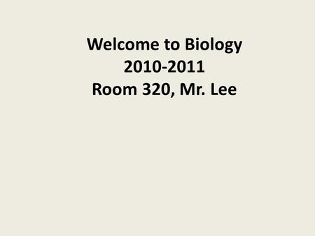 Welcome to Biology 2010-2011 Room 320, Mr. Lee. How to contact me My  is My school webpage is.