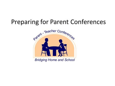 Preparing for Parent Conferences. Prepare the Room Sign-in sheet Chairs or desk outside of the door Teacher's desk clear Student work displayed Student.