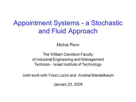 Appointment Systems - a Stochastic and Fluid Approach Michal Penn The William Davidson Faculty of Industrial Engineering and Management Technion - Israel.