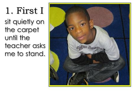 1. First I sit quietly on the carpet until the teacher asks me to stand. 1. First I sit quietly on the carpet until the teacher asks me to stand.