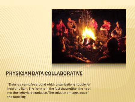 """Data is a campfire around which organizations huddle for heat and light. The irony is in the fact that neither the heat nor the light yield a solution."