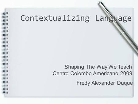Contextualizing Language Shaping The Way We Teach Centro Colombo Americano 2009 Fredy Alexander Duque.