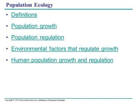 Copyright © 2005 Pearson Education, Inc. publishing as Benjamin Cummings Population Ecology Definitions Population growth Population regulation Environmental.