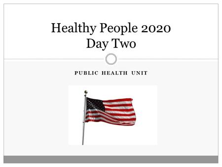 PUBLIC HEALTH UNIT Healthy People 2020 Day Two. Today's Objectives: Content Objectives:  TSWBAT establish different types of health disparities.  TSWBAT.