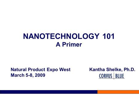 NANOTECHNOLOGY 101 A Primer Kantha Shelke, Ph.D. Natural Product Expo West March 5-8, 2009.