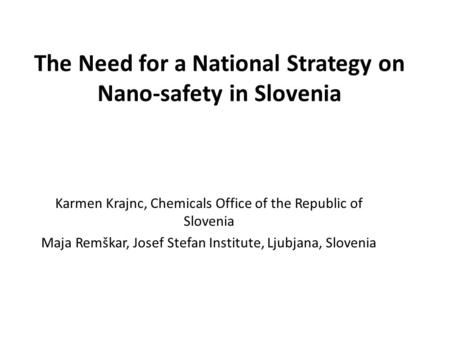 The Need for a National Strategy on Nano-safety in Slovenia Karmen Krajnc, Chemicals Office of the Republic of Slovenia Maja Remškar, Josef Stefan Institute,