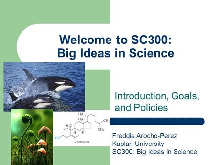 Welcome to SC300: Big Ideas in Science Introduction, Goals, and Policies Freddie Arocho-Perez Kaplan University SC300: Big Ideas in Science.