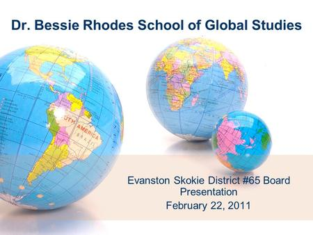 Dr. Bessie Rhodes School of Global Studies Evanston Skokie District #65 Board Presentation February 22, 2011.