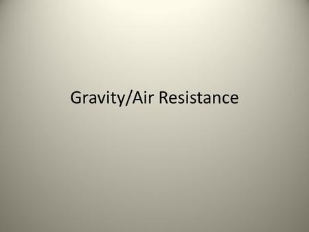 Gravity/Air Resistance. THINK-PAIR-SHARE – What happened if you dropped two different objects (meaning different masses) on the same planet? – Did you.
