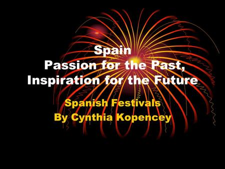 Spain Passion for the Past, Inspiration for the Future Spanish Festivals By Cynthia Kopencey.