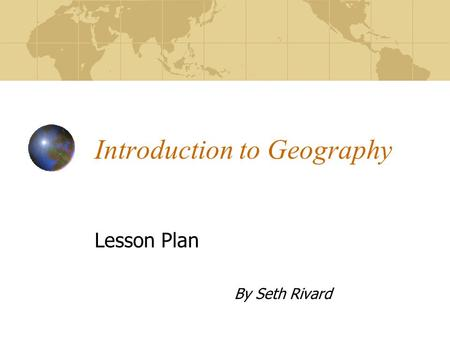 Introduction to Geography Lesson Plan By Seth Rivard.