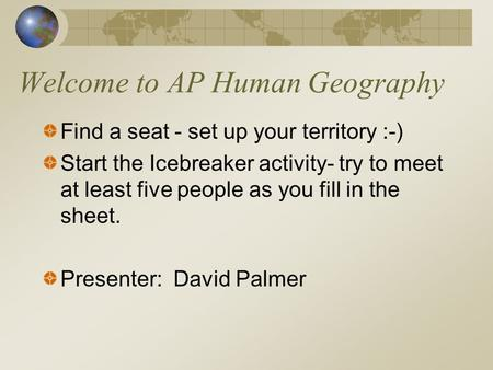 Welcome to AP Human Geography Find a seat - set up your territory :-) Start the Icebreaker activity- try to meet at least five people as you fill in the.
