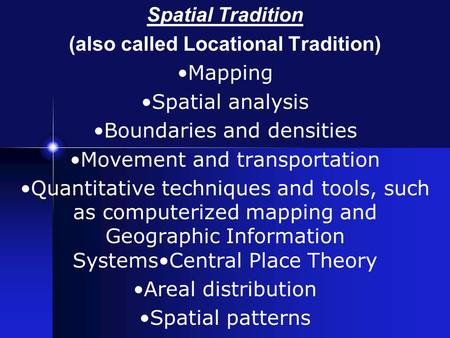 Spatial Tradition (also called Locational Tradition) Mapping Spatial analysis Boundaries and densities Movement and transportation Quantitative techniques.