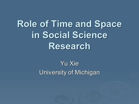 Role of Time and Space in Social Science Research Yu Xie University of Michigan.