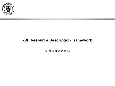RDF(Resource Description Framework) 연세대학교 이승익. MOTIVATION The Right Way to Find Things »Scenario 1: The Library »Scenario 2: The Video Store »Scenario.