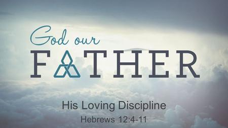 "His Loving Discipline Hebrews 12:4-11. Our Father's Motive: Love 1.Creates identity and value Discipline God our Father Deuteronomy 26:18 ""The Lord has."