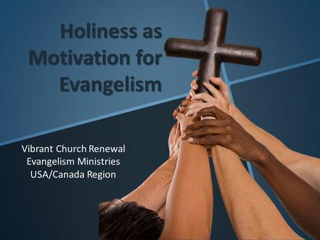Holiness as Motivation for Evangelism Vibrant Church Renewal Evangelism Ministries USA/Canada Region.