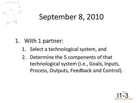 IOT POLY ENGINEERING I1-3 September 8, 2010 1.With 1 partner: 1.Select a technological system, and 2.Determine the 5 components of that technological system.