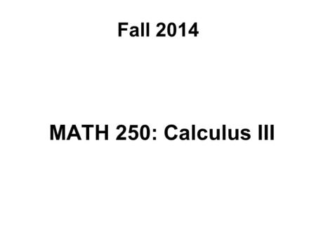 Fall 2014 MATH 250: Calculus III. Course Topics Review: Parametric Equations and Polar Coordinates Vectors and Three-Dimensional Analytic Geometry.