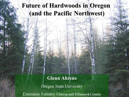 Future of Hardwoods in Oregon (and the Pacific Northwest) Glenn Ahrens Oregon State University Extension Forestry Clatsop and Tillamook County.