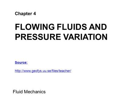 Chapter 4 FLOWING FLUIDS AND PRESSURE VARIATION Fluid Mechanics Source: