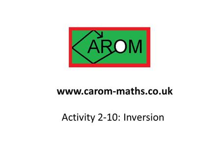 Activity 2-10: Inversion www.carom-maths.co.uk. There are some transformations of the plane we know all about: Reflection Rotation Enlargement.