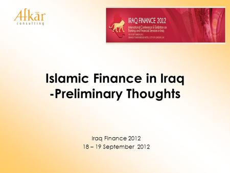Islamic Finance in Iraq -Preliminary Thoughts Iraq Finance 2012 18 – 19 September 2012.