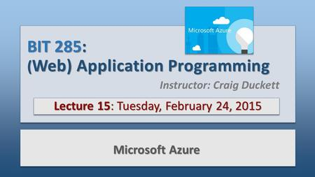 BIT 285: ( Web) Application Programming Lecture 15: Tuesday, February 24, 2015 Microsoft Azure Instructor: Craig Duckett.