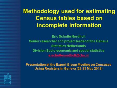 Methodology used for estimating Census tables based on incomplete information Eric Schulte Nordholt Senior researcher and project leader of the Census.