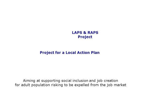 LAPS & RAPS Project Project for a Local Action Plan Aiming at supporting social inclusion and job creation for adult population risking to be expelled.