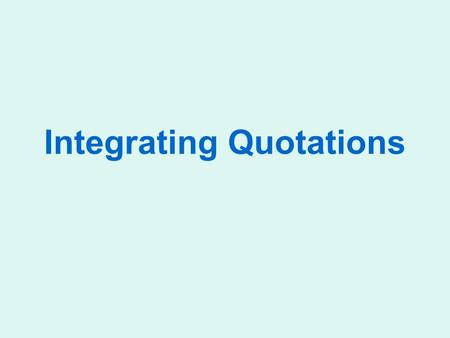 Integrating Quotations. Brainstorming: Which Quotes To Use? Read the text carefully. Select the main words; seek to understand the text fully; and make.