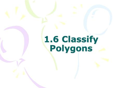 1.6 Classify Polygons. Identifying Polygons Formed by three or more line segments called sides. It is not open. The sides do not cross. No curves. POLYGONS.