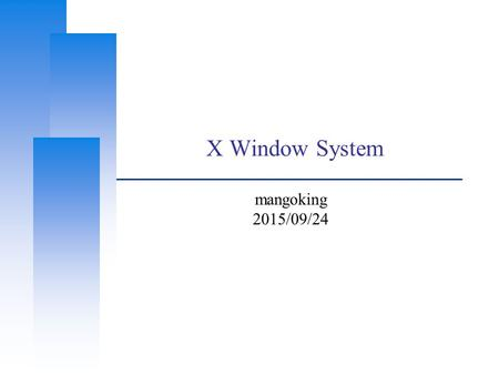 X Window System mangoking 2015/09/24. Computer Center, CS, NCTU Outline ❑ X Window System Introduction Architecture X11 Implementation The Window Manager.