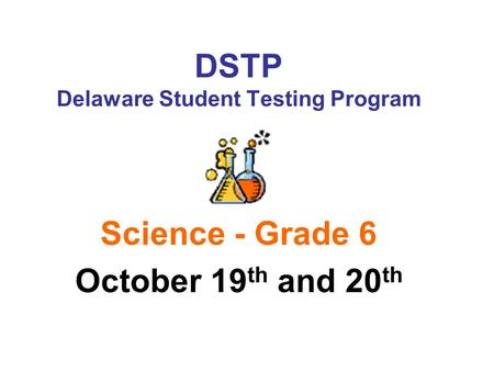 DSTP Delaware Student Testing Program Science - Grade 6 October 19 th and 20 th.