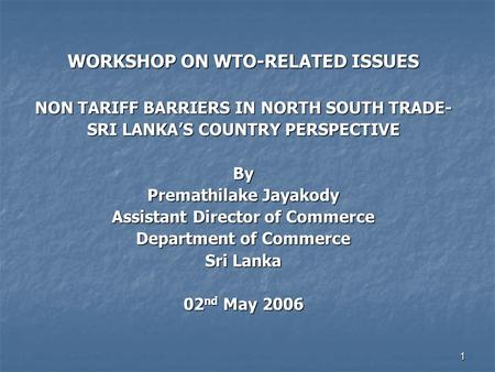 1 WORKSHOP ON WTO-RELATED ISSUES NON TARIFF BARRIERS IN NORTH SOUTH TRADE- SRI LANKA'S COUNTRY PERSPECTIVE By Premathilake Jayakody Assistant Director.