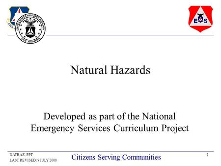 1NATHAZ..PPT LAST REVISED: 9 JULY 2008 Citizens Serving Communities Natural Hazards Developed as part of the National Emergency Services Curriculum Project.