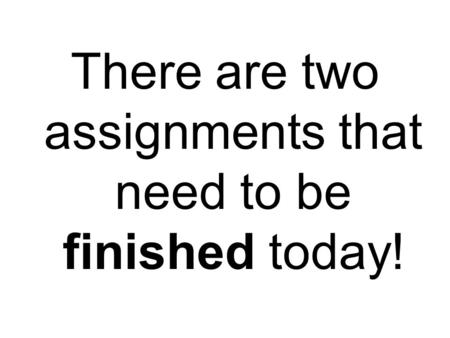 There are two assignments that need to be finished today!