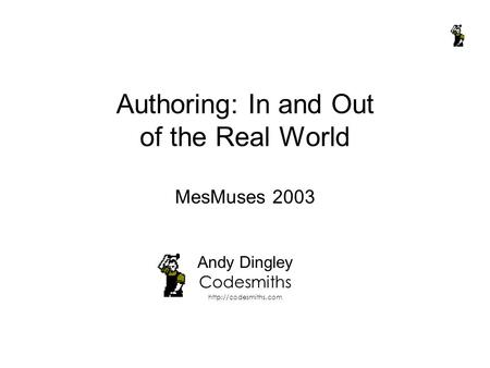 Authoring: In and Out of the Real World MesMuses 2003 Andy Dingley Codesmiths