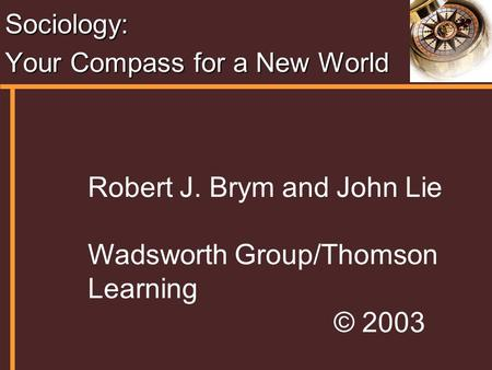 Sociology: Your Compass for a New World Robert J. Brym and John Lie Wadsworth Group/Thomson Learning © 2003.