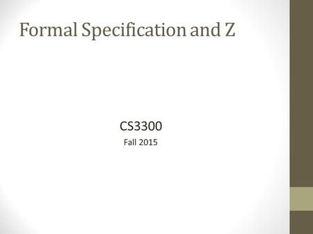 Formal Specification and Z CS3300 Fall 2015. Formal Specification Produces a mathematical model Typically associated with analysis Differs from design.
